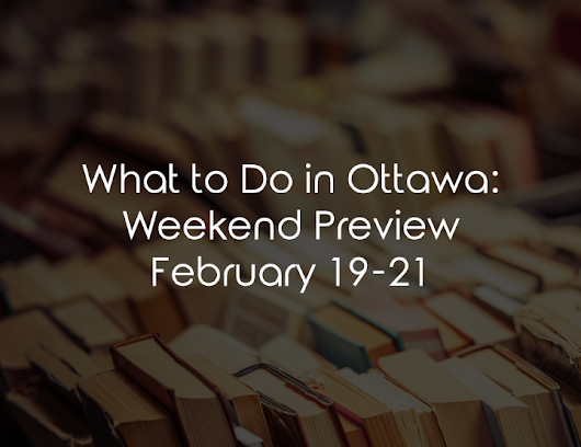 Weekend Preview: February 19-21 - Upfront Ottawa