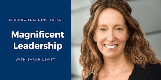 Magnificent Leadership – and Learning – with Sarah Levitt