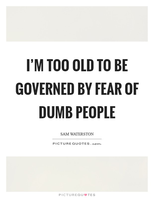 Im Too Old To Be Governed By Fear Of Dumb People Picture Quotes