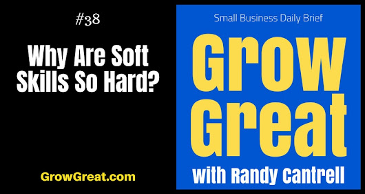 Why Are Soft Skills So Hard? – Grow Great Small Business Daily Brief #38 – July 16, 2018