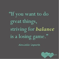 If You Want To Do Great Thingsstriving For Balance Is A Losing Game