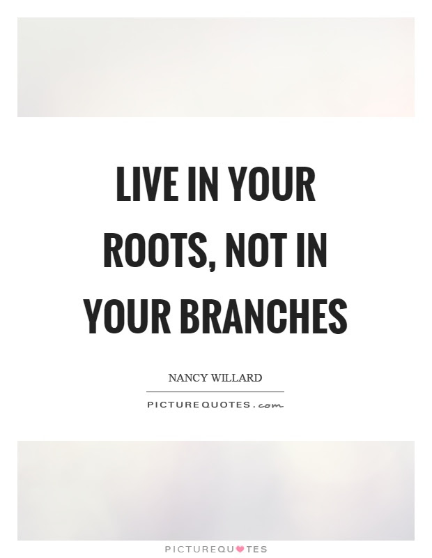 Live In Your Roots Not In Your Branches Picture Quotes