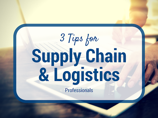 3 Tips for Supply Chain & Logistics Professionals