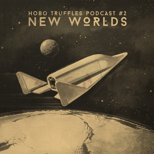 Hobo Truffles Podcast #2 - New Worlds (compiled and mixed by Robot Orchestra)