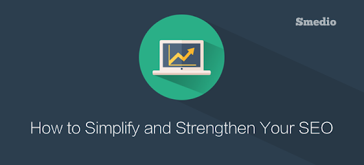 7 Time Proof Ways to Simplify and Strengthen Your SEO