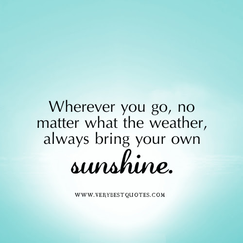 Wherever You Go No Matter What The Weather Always Bring Your Own