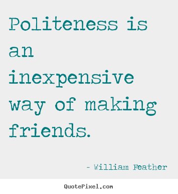 Make Picture Quotes About Friendship Politeness Is An Inexpensive