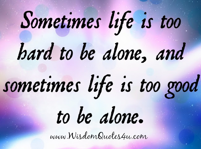 Sometimes Life Is Too Good To Be Alone Wisdom Quotes