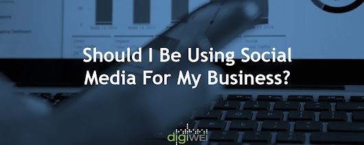 Should I Be Using Social Media For My Business? - Digiwei