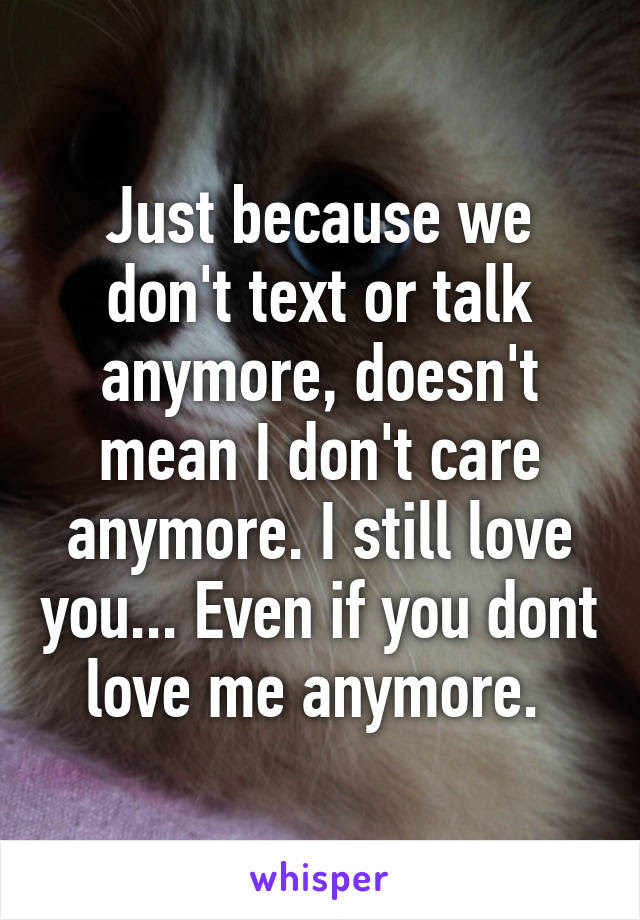Just Because We Dont Text Or Talk Anymore Doesnt Mean I Dont Care