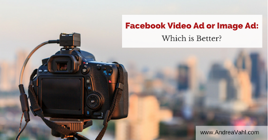 Facebook Video Ad or Image Ad: Which is better? - Andrea Vahl