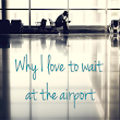 Why I love to wait at the airport
