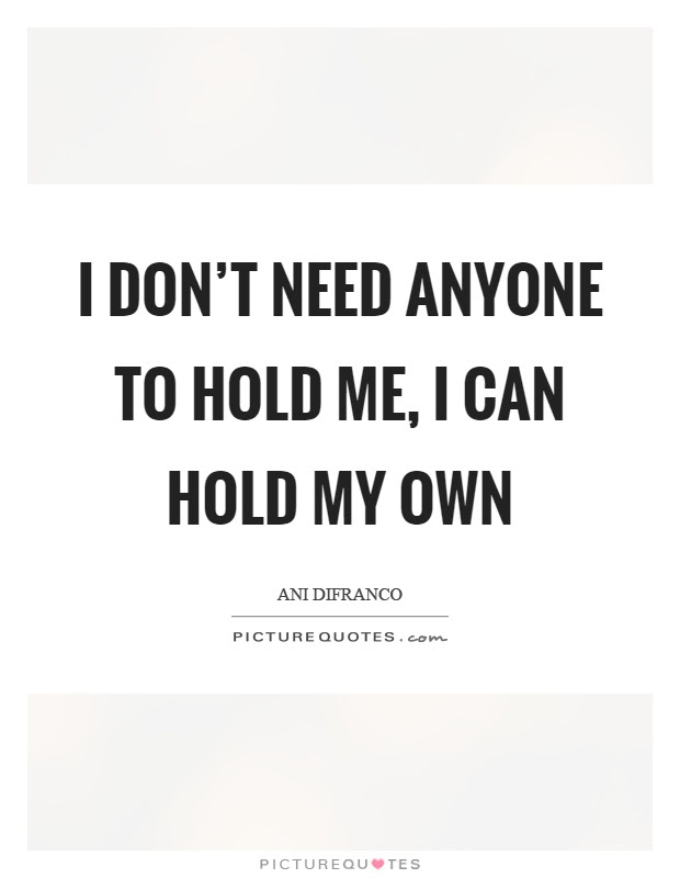 I Dont Need Anyone To Hold Me I Can Hold My Own Picture Quotes