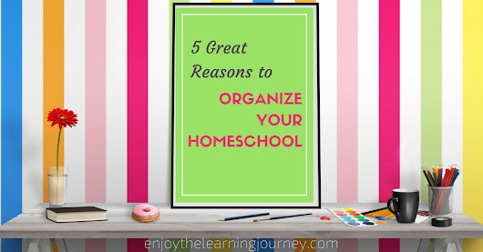 5 Great Reasons to Organize Your Homeschool - Enjoy the Learning Journey