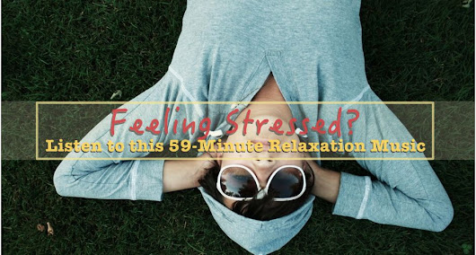 Feeling Stressed? Listen to this 59-Minute Relaxation Music