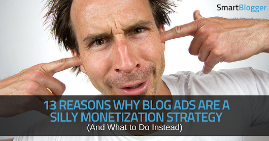 13 Reasons Why Blogs Ads Suck for Monetizing Your Site (And What to Do Instead)