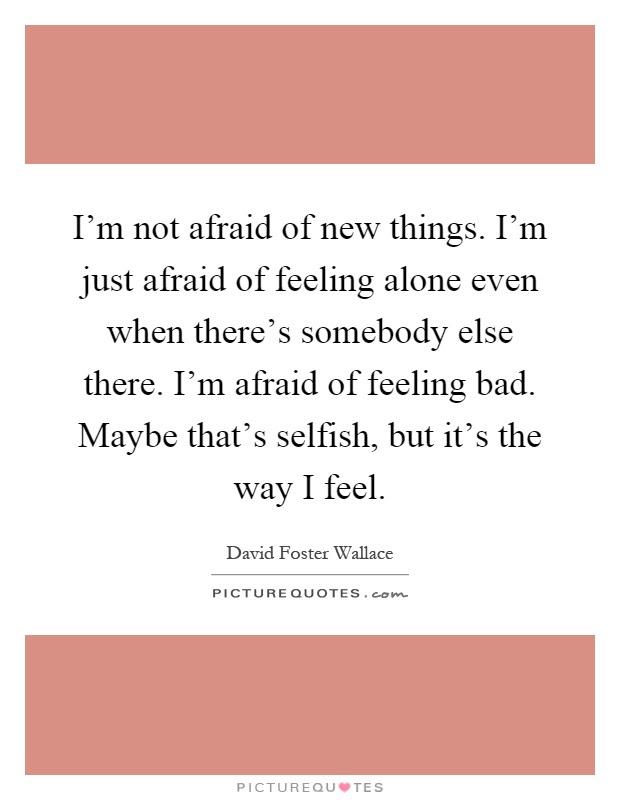 Im Not Afraid Of New Things Im Just Afraid Of Feeling Alone