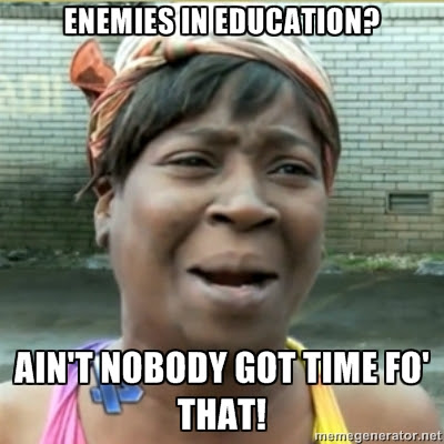 Enemies in education? Ain't nobody got time for that!