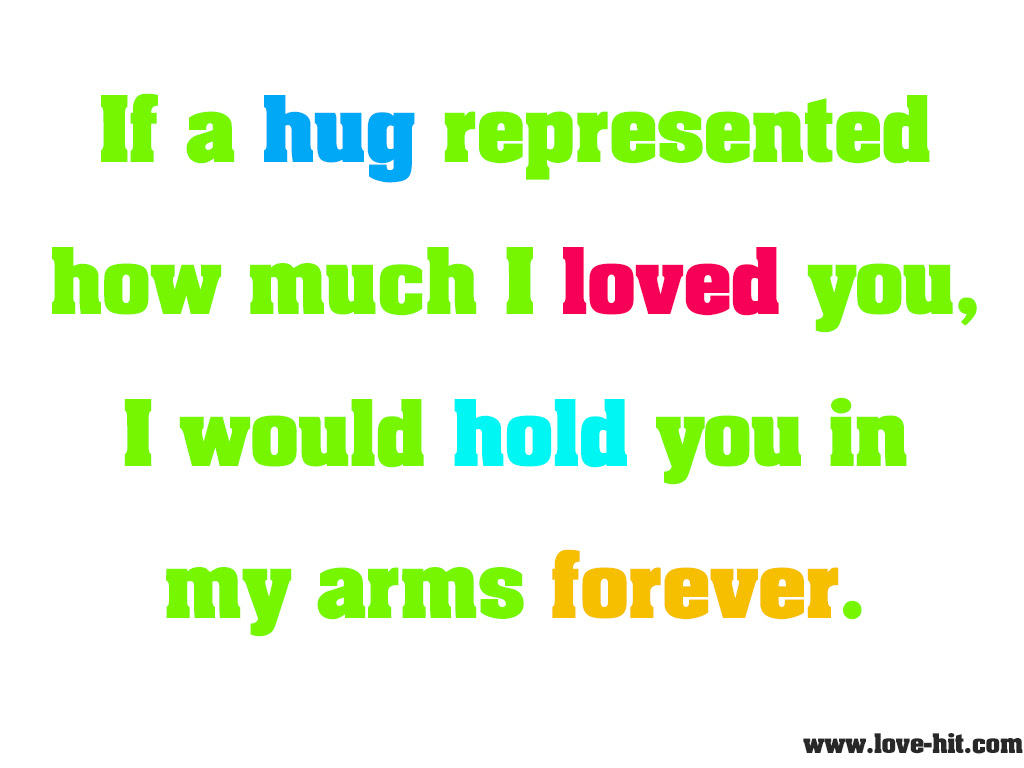 If a hug represented how much I loved you I would hold you in my arms forever
