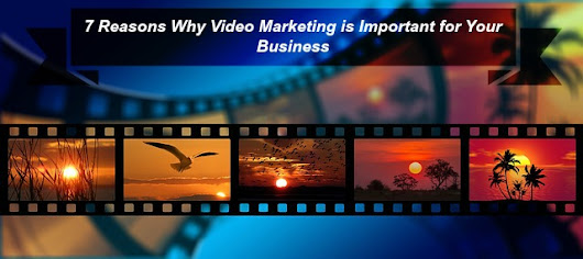 7 Reasons Why Video Marketing is Important for Your Business