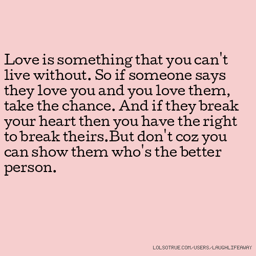 Love Is Something That You Cant Live Without So If Someone Says