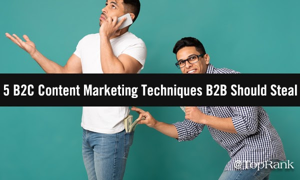 5 B2C Content Marketing Techniques that B2B Marketers Should Steal (And 5 They Shouldn't Touch)