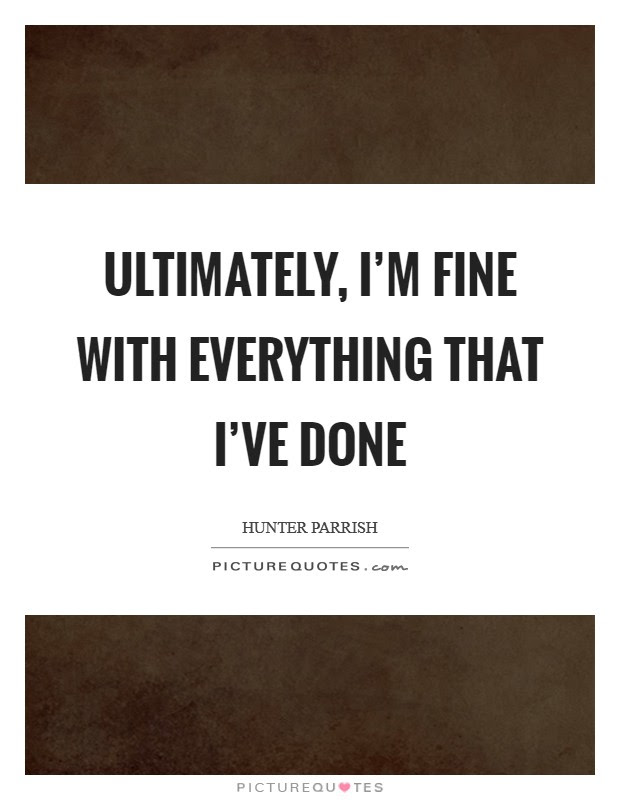 Ultimately Im Fine With Everything That Ive Done Picture Quotes