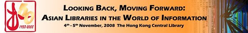 Looking Back, Moving Forward: Asian Libraries in the World of Information November 4-5, 2008, The Hong Kong Central Library