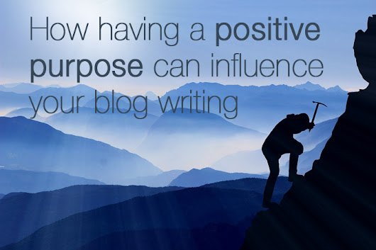 How Having A Positive Purpose Can Influence Your Blog Writing