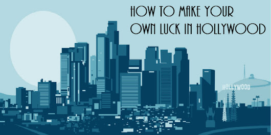 How to Make Your Own Luck in Hollywood - ScreenCraft