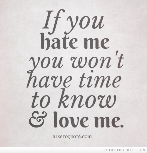 If You Hate Me You Wont Have Time To Know And Love Me