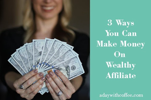3 Ways You Can Make Money On Wealthy Affiliate