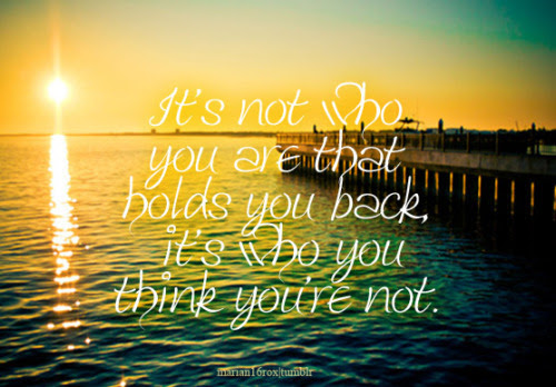 """""""It's not who you are that holds you back, it's who you think you're not."""" requested by lrc284"""