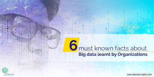 6 must known facts about Big data learnt by Organizations