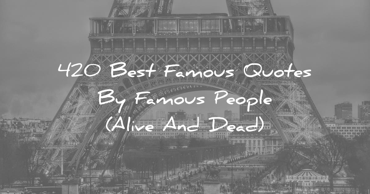 420 Best Famous Quotes By Famous People Alive And Dead