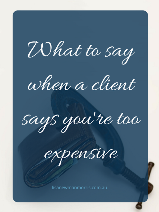 What to say when a client says you're too expensive - Lisa Newman-Morris