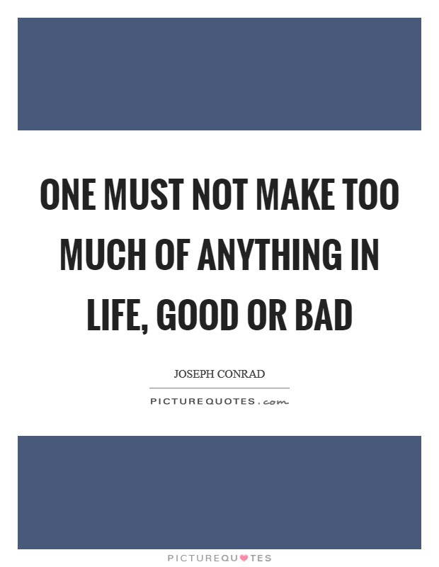 One Must Not Make Too Much Of Anything In Life Good Or Bad