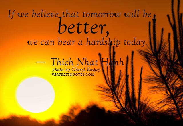 If We Believe That Tomorrow Will Be Betterwe Can Bear A Hardship