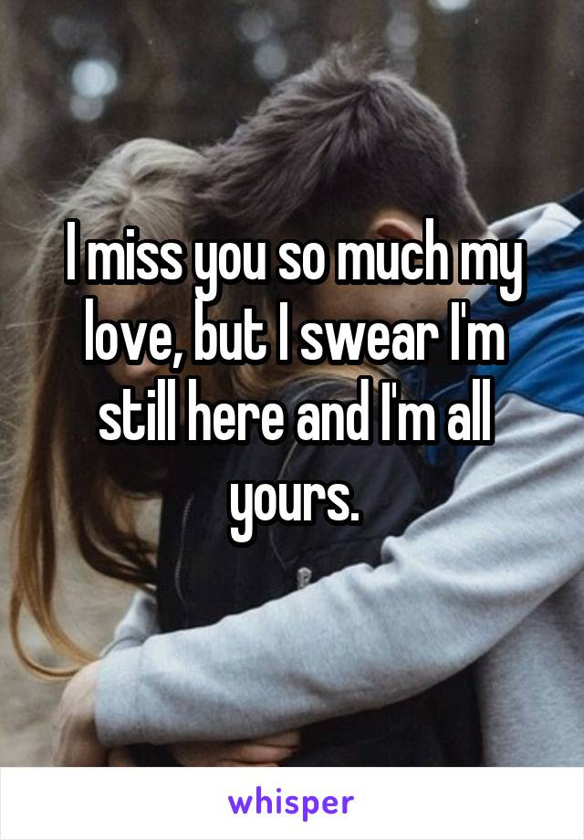 I Miss You So Much My Love But I Swear Im Still Here And I