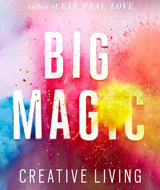 Big Magic: Creative Living Beyond Fear | The Paola Campo Report