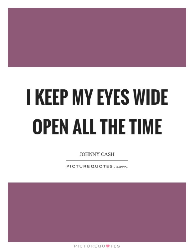 I Keep My Eyes Wide Open All The Time Picture Quotes