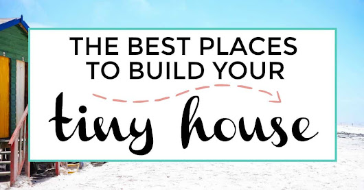 The Best Places To Build Your Tiny House | Iliketodabble