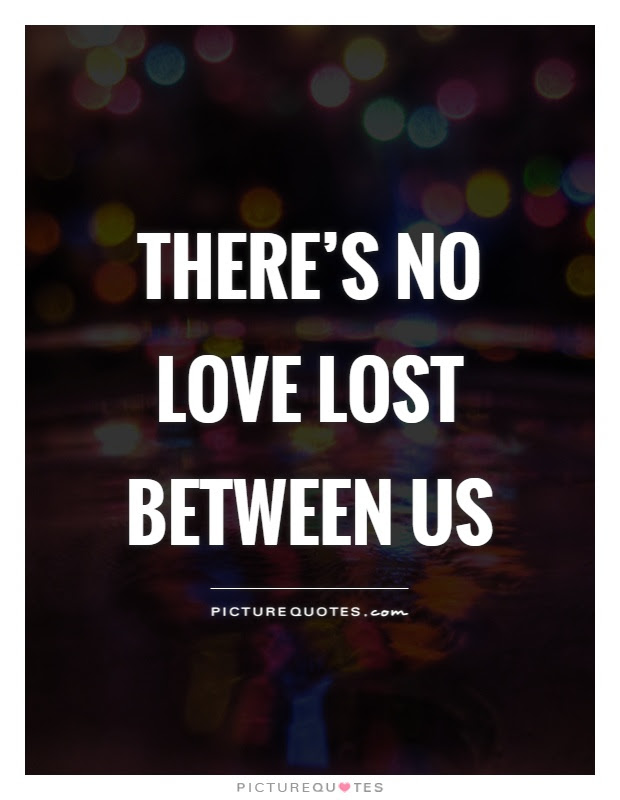 Theres No Love Lost Between Us Picture Quotes