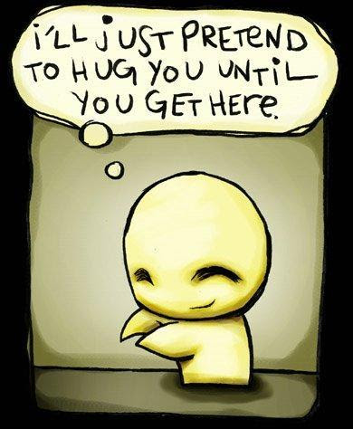 Ill Just Pretend To Hug You Until You Get Here Picture Quotes