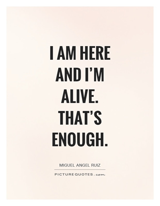 I Am Here And Im Alive Thats Enough Picture Quotes