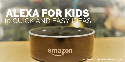 10 Simple ways kids can use Alexa - Misadventures with Megan