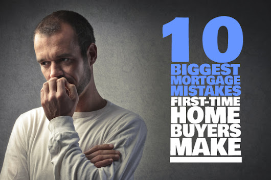 10 Biggest Mortgage Mistakes First-Time Home Buyers Make