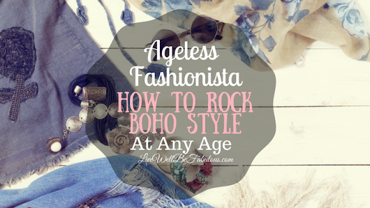 The Ageless Fashionista How to Rock Boho Outfits At Any Age - Live Well...Be Fabulous