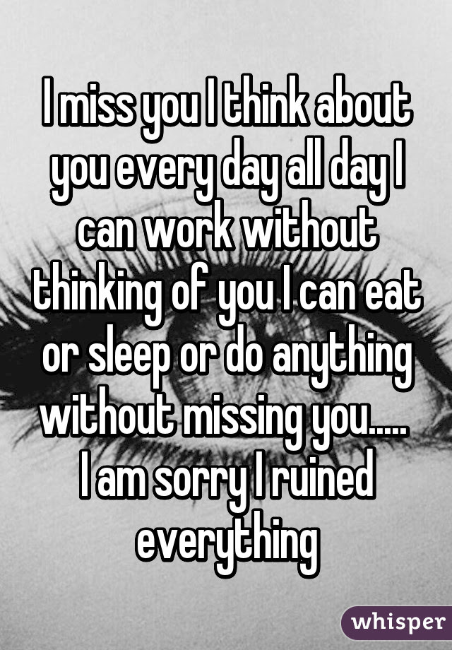 I Miss You I Think About You Every Day All Day I Can Work Without