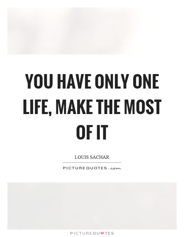 You Have Only One Life Make The Most Of It Picture Quotes